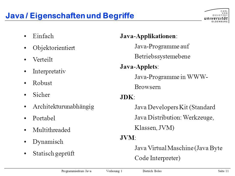 Programmierkurs Java Vorlesung 1 Dietrich Boles Seite 11 Java / Eigenschaften und Begriffe Einfach Objektorientiert Verteilt Interpretativ Robust Sich