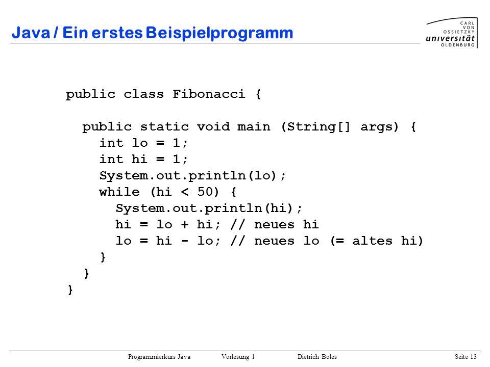 Programmierkurs Java Vorlesung 1 Dietrich Boles Seite 13 Java / Ein erstes Beispielprogramm public class Fibonacci { public static void main (String[]