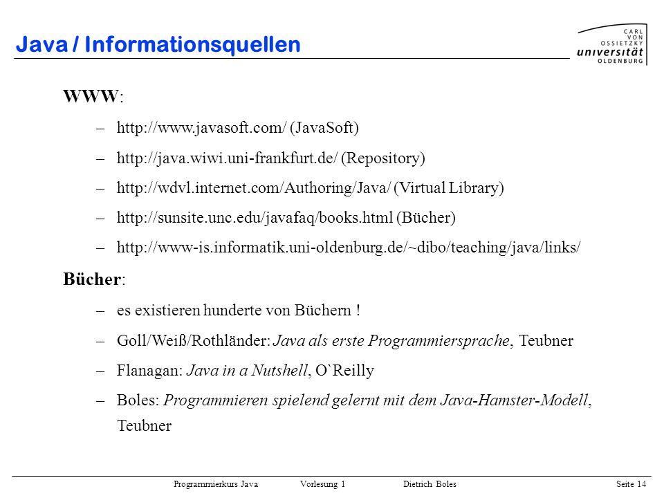 Programmierkurs Java Vorlesung 1 Dietrich Boles Seite 14 Java / Informationsquellen WWW: –http://www.javasoft.com/ (JavaSoft) –http://java.wiwi.uni-fr