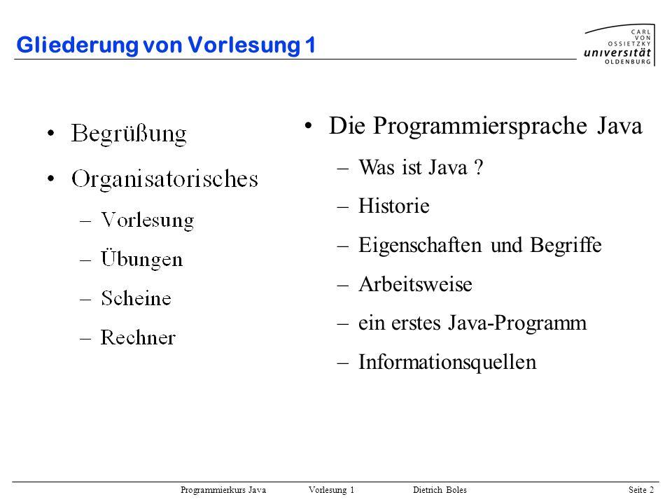Programmierkurs Java Vorlesung 1 Dietrich Boles Seite 2 Gliederung von Vorlesung 1 Die Programmiersprache Java –Was ist Java ? –Historie –Eigenschafte