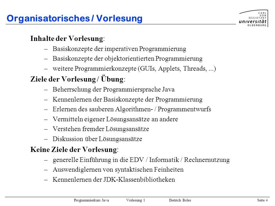Programmierkurs Java Vorlesung 1 Dietrich Boles Seite 4 Organisatorisches / Vorlesung Inhalte der Vorlesung: –Basiskonzepte der imperativen Programmie