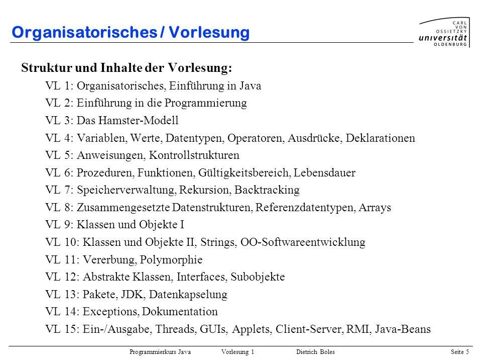 Programmierkurs Java Vorlesung 1 Dietrich Boles Seite 5 Organisatorisches / Vorlesung Struktur und Inhalte der Vorlesung: VL 1: Organisatorisches, Ein