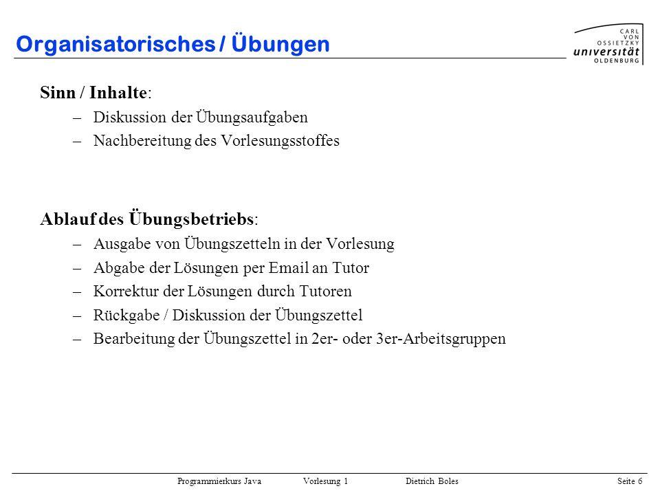 Programmierkurs Java Vorlesung 1 Dietrich Boles Seite 6 Organisatorisches / Übungen Sinn / Inhalte: –Diskussion der Übungsaufgaben –Nachbereitung des