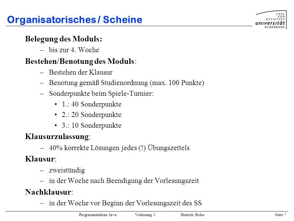 Programmierkurs Java Vorlesung 1 Dietrich Boles Seite 7 Organisatorisches / Scheine Belegung des Moduls: –bis zur 4. Woche Bestehen/Benotung des Modul