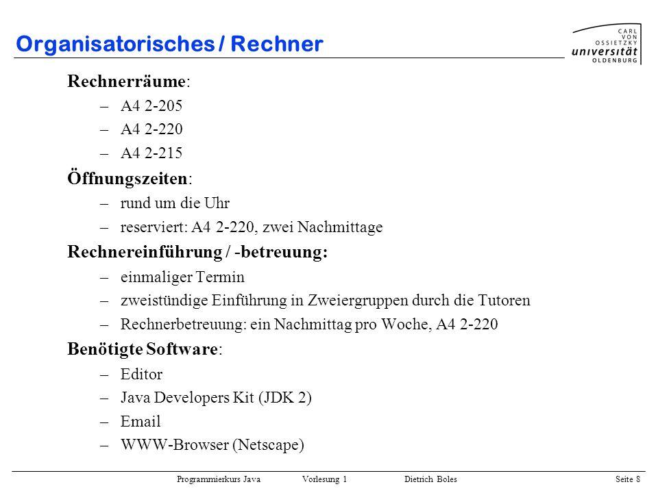 Programmierkurs Java Vorlesung 1 Dietrich Boles Seite 8 Organisatorisches / Rechner Rechnerräume: –A4 2-205 –A4 2-220 –A4 2-215 Öffnungszeiten: –rund