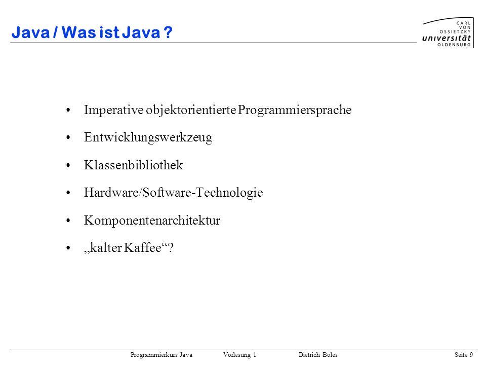 Programmierkurs Java Vorlesung 1 Dietrich Boles Seite 9 Java / Was ist Java ? Imperative objektorientierte Programmiersprache Entwicklungswerkzeug Kla