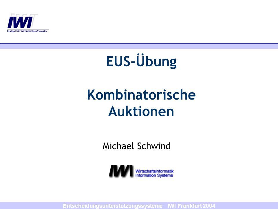 Entscheidungsunterstützungssysteme IWI Frankfurt 2004 Michael Schwind EUS-Übung Kombinatorische Auktionen