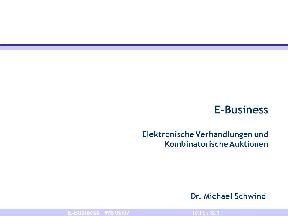 E-Business WS 06/07 Teil 5 / S. 1 E-Business Elektronische Verhandlungen und Kombinatorische Auktionen Dr. Michael Schwind