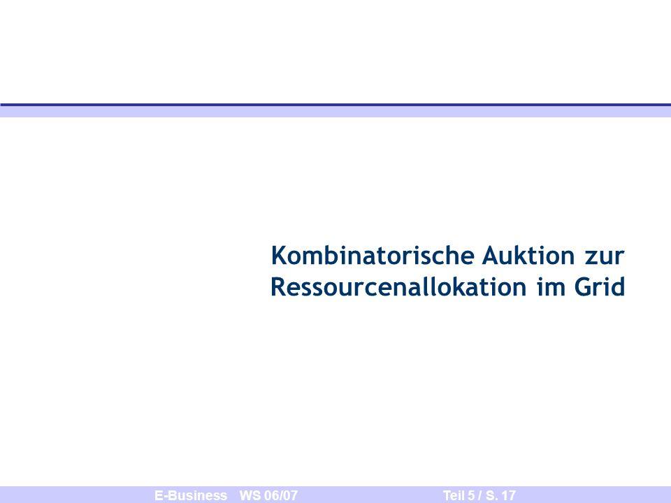 E-Business WS 06/07 Teil 5 / S. 17 Kombinatorische Auktion zur Ressourcenallokation im Grid