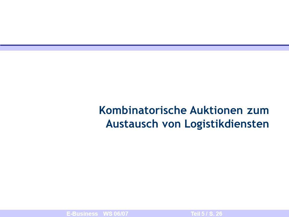 E-Business WS 06/07 Teil 5 / S. 26 Kombinatorische Auktionen zum Austausch von Logistikdiensten