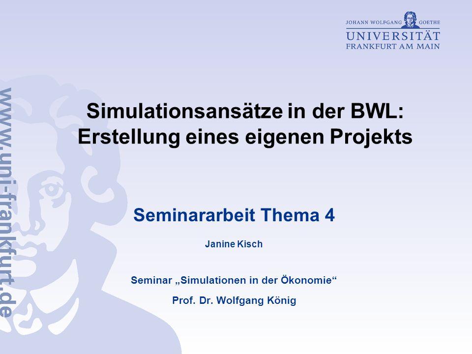 Simulationsansätze in der BWL: Erstellung eines eigenen Projekts Seminararbeit Thema 4 Janine Kisch Seminar Simulationen in der Ökonomie Prof. Dr. Wol