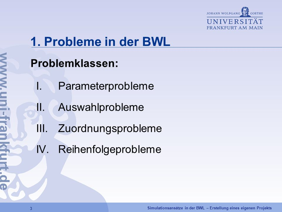 Simulationsansätze in der BWL – Erstellung eines eigenen Projekts 3 1. Probleme in der BWL Problemklassen: I.Parameterprobleme II.Auswahlprobleme III.