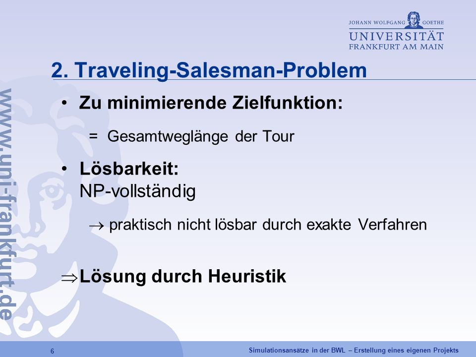 Simulationsansätze in der BWL – Erstellung eines eigenen Projekts 6 2. Traveling-Salesman-Problem Zu minimierende Zielfunktion: = Gesamtweglänge der T