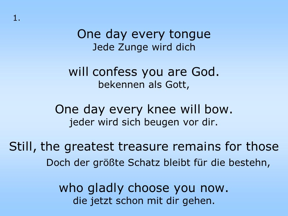 One day every tongue Jede Zunge wird dich will confess you are God. bekennen als Gott, One day every knee will bow. jeder wird sich beugen vor dir. St