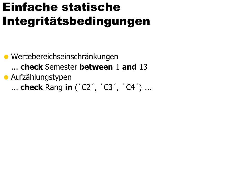 Das Universitätsschema mit Integritätsbedingungen create table Studenten ( MatrNrinteger primary key, Namevarchar(30) not null, Semesterinteger check Semester between 1 and 13), create table Professoren ( PersNr integer primary key, Namevarchar(30) not null, Rangcharacter(2) check (Rang in (`C2´,`C3´,`C4´)), Raum integer unique );
