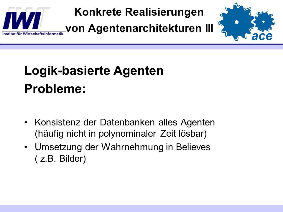 Konkrete Realisierungen von Agentenarchitekturen III Logik-basierte Agenten Probleme: Konsistenz der Datenbanken alles Agenten (häufig nicht in polyno