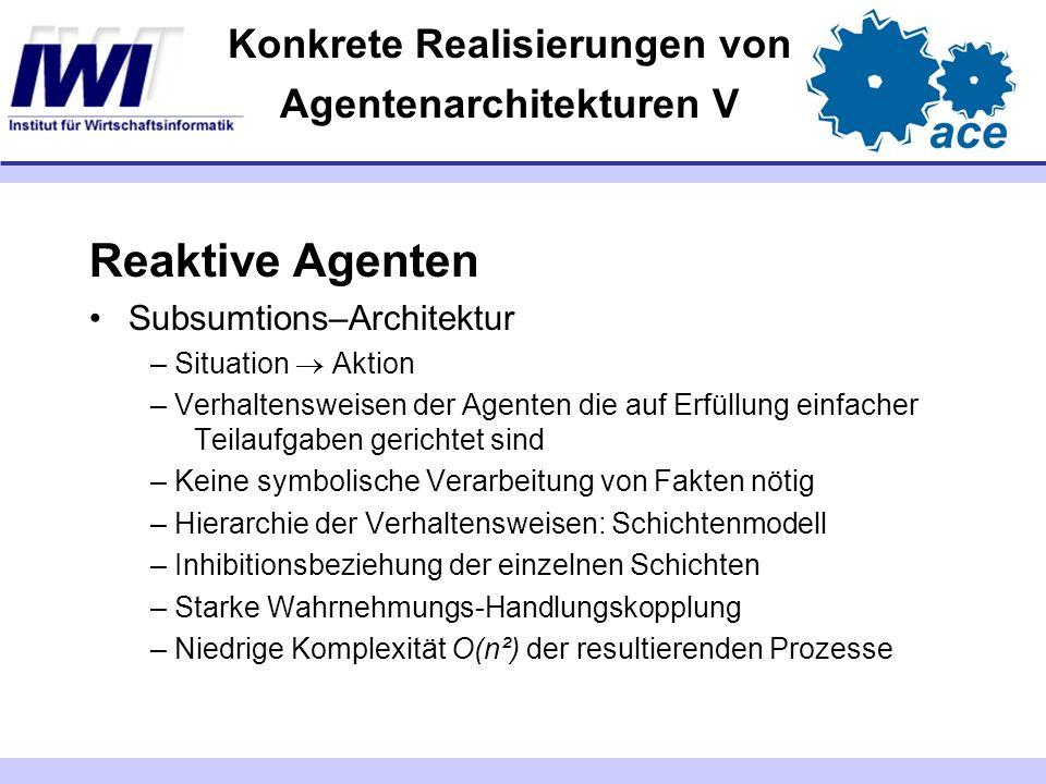Konkrete Realisierungen von Agentenarchitekturen V Reaktive Agenten Subsumtions–Architektur – Situation Aktion – Verhaltensweisen der Agenten die auf