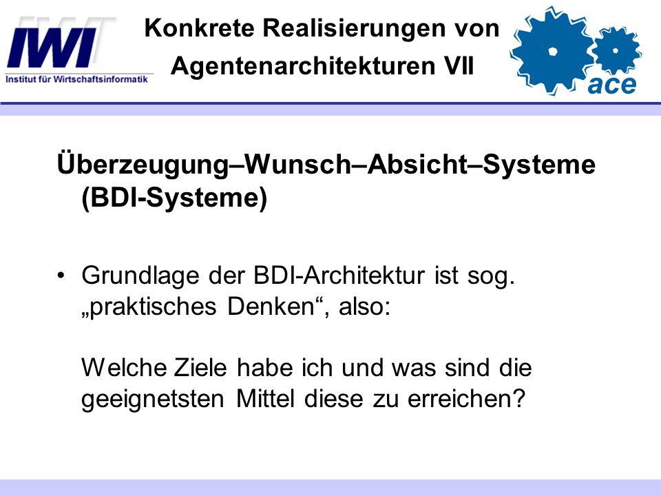 Konkrete Realisierungen von Agentenarchitekturen VII Überzeugung–Wunsch–Absicht–Systeme (BDI-Systeme) Grundlage der BDI-Architektur ist sog. praktisch