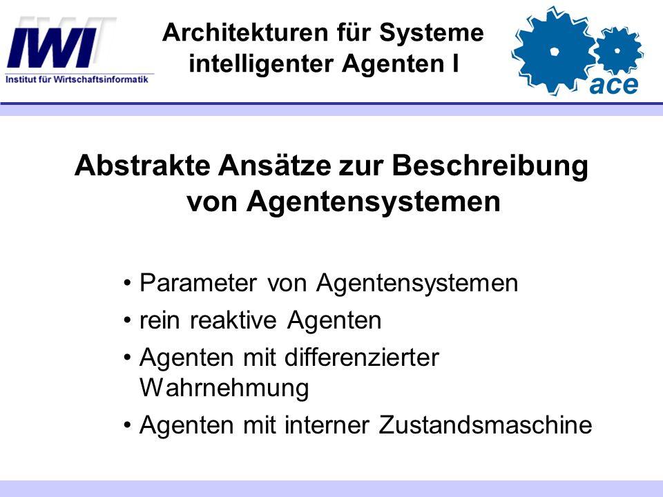 Architekturen für Systeme intelligenter Agenten I Abstrakte Ansätze zur Beschreibung von Agentensystemen Parameter von Agentensystemen rein reaktive A