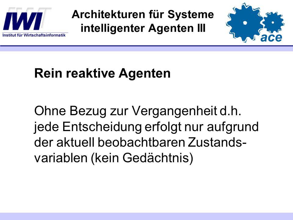 Architekturen für Systeme intelligenter Agenten III Rein reaktive Agenten Ohne Bezug zur Vergangenheit d.h. jede Entscheidung erfolgt nur aufgrund der