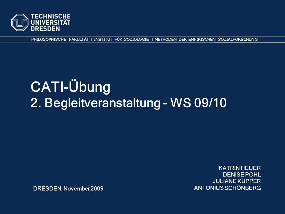 CATI-Übung 2. Begleitveranstaltung – WS 09/10 PHILOSOPHISCHE FAKULTÄT | INSTITUT FÜR SOZIOLOGIE | METHODEN DER EMPIRISCHEN SOZIALFORSCHUNG KATRIN HEUE