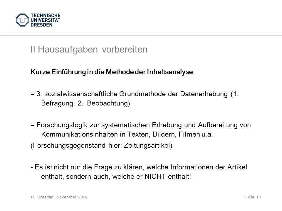 TU Dresden, November 2009Folie 13 II Hausaufgaben vorbereiten Kurze Einführung in die Methode der Inhaltsanalyse: = 3. sozialwissenschaftliche Grundme