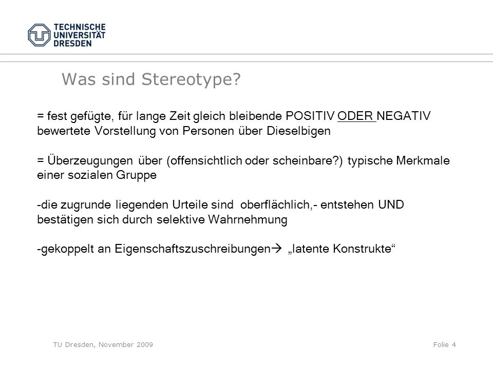 TU Dresden, November 2009Folie 4 Was sind Stereotype? = fest gefügte, für lange Zeit gleich bleibende POSITIV ODER NEGATIV bewertete Vorstellung von P