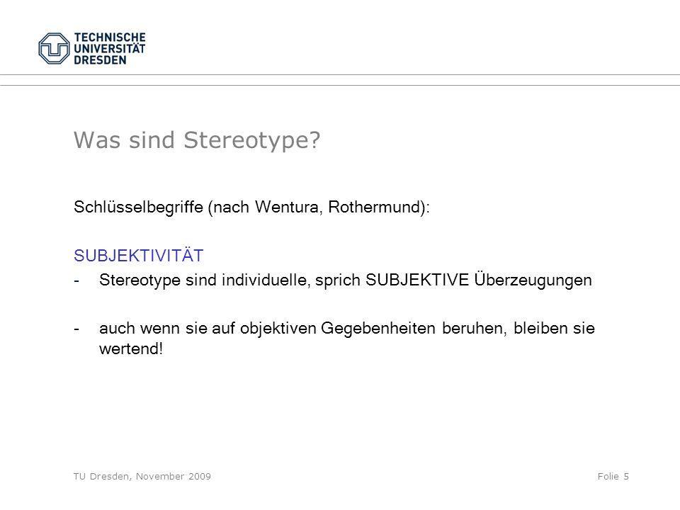 TU Dresden, November 2009Folie 5 Was sind Stereotype? Schlüsselbegriffe (nach Wentura, Rothermund): SUBJEKTIVITÄT -Stereotype sind individuelle, spric