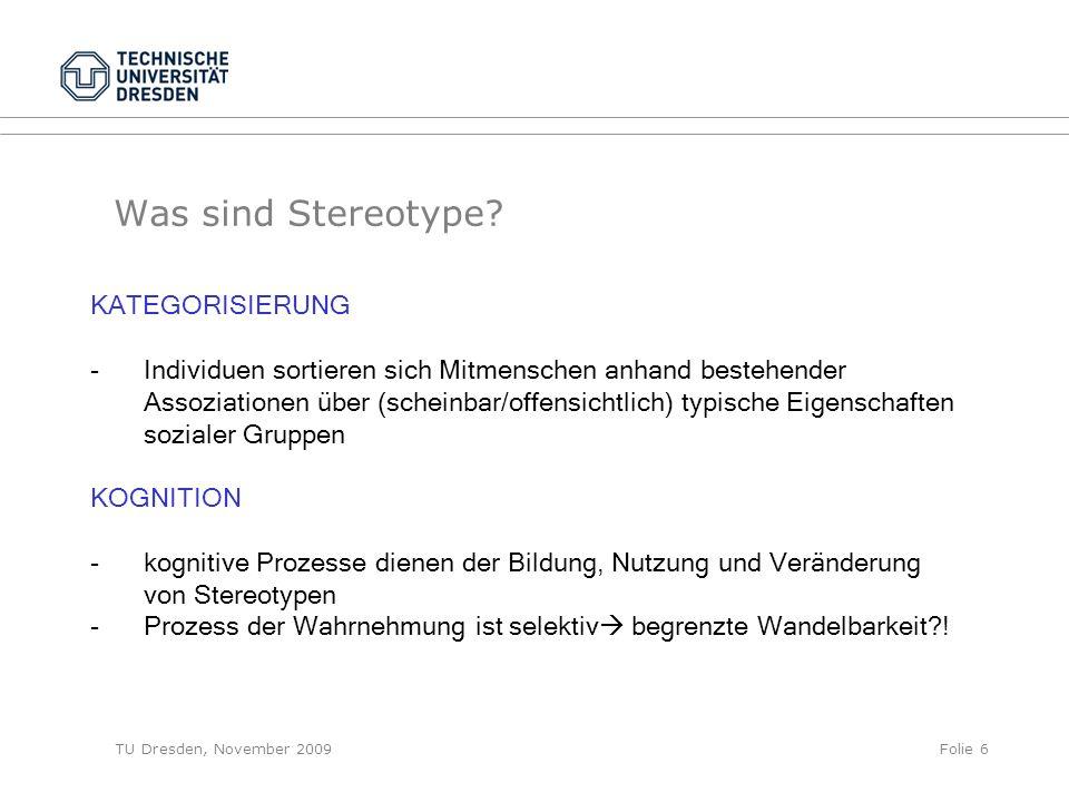 TU Dresden, November 2009Folie 6 Was sind Stereotype? KATEGORISIERUNG -Individuen sortieren sich Mitmenschen anhand bestehender Assoziationen über (sc