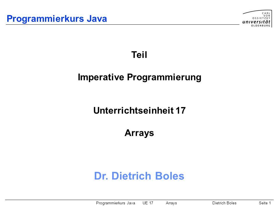 Programmierkurs JavaUE 17ArraysDietrich BolesSeite 12 Array-Elemente / Initialisierung (1) Default-Initialisierung der Elemente mit Default-Wert des Elementtyps Explizite Initialisierung: int[] vektor = new int[5]; for (int i=0; i<vektor.length; i++) vektor[i] = i*i; length: liefert Anzahl an Elementen (der angegebenen Dimension) nur lesbar.