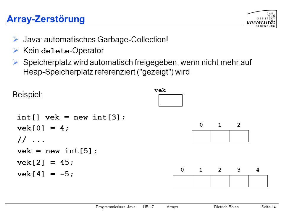 Programmierkurs JavaUE 17ArraysDietrich BolesSeite 14 Array-Zerstörung Java: automatisches Garbage-Collection! Kein delete -Operator Speicherplatz wir
