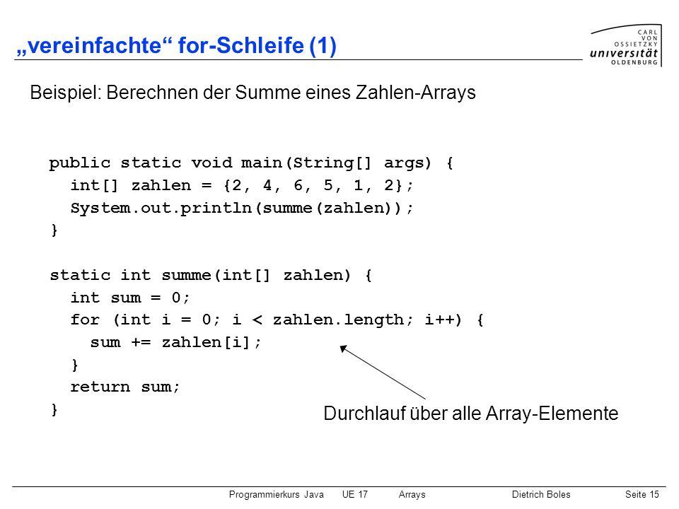 Programmierkurs JavaUE 17ArraysDietrich BolesSeite 15 vereinfachte for-Schleife (1) Beispiel: Berechnen der Summe eines Zahlen-Arrays public static vo