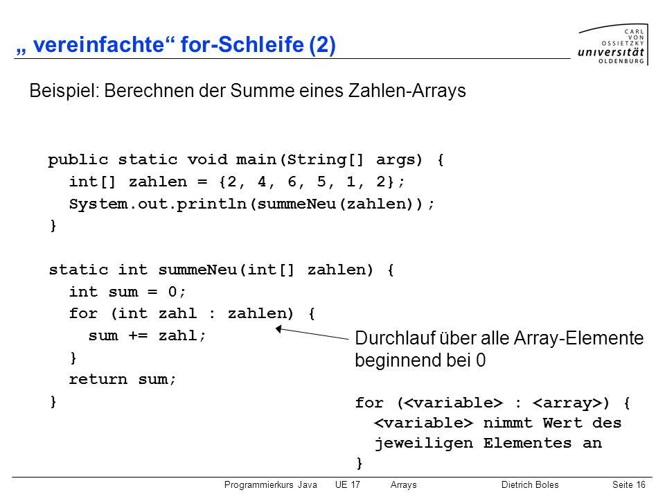 Programmierkurs JavaUE 17ArraysDietrich BolesSeite 16 vereinfachte for-Schleife (2) Beispiel: Berechnen der Summe eines Zahlen-Arrays public static vo