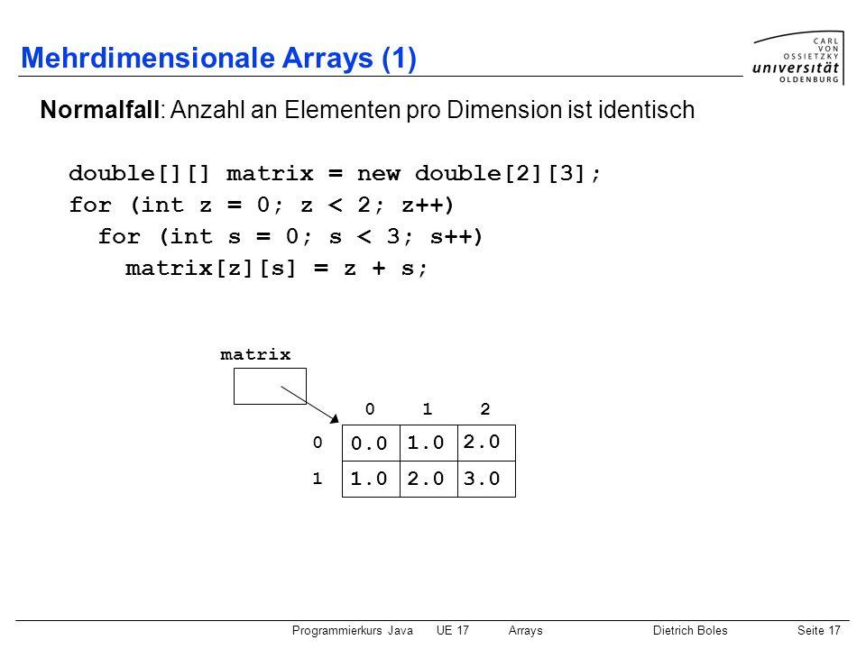 Programmierkurs JavaUE 17ArraysDietrich BolesSeite 17 Mehrdimensionale Arrays (1) Normalfall: Anzahl an Elementen pro Dimension ist identisch double[]