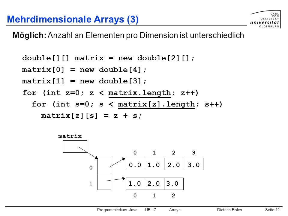 Programmierkurs JavaUE 17ArraysDietrich BolesSeite 19 Mehrdimensionale Arrays (3) Möglich: Anzahl an Elementen pro Dimension ist unterschiedlich doubl