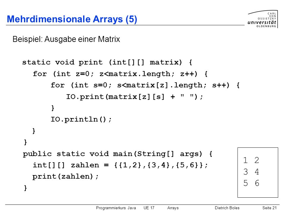 Programmierkurs JavaUE 17ArraysDietrich BolesSeite 21 Mehrdimensionale Arrays (5) Beispiel: Ausgabe einer Matrix static void print (int[][] matrix) {