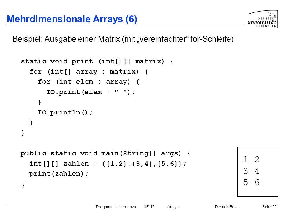 Programmierkurs JavaUE 17ArraysDietrich BolesSeite 22 Mehrdimensionale Arrays (6) Beispiel: Ausgabe einer Matrix (mit vereinfachter for-Schleife) stat