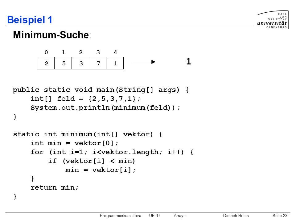 Programmierkurs JavaUE 17ArraysDietrich BolesSeite 23 Beispiel 1 Minimum-Suche : public static void main(String[] args) { int[] feld = {2,5,3,7,1}; Sy