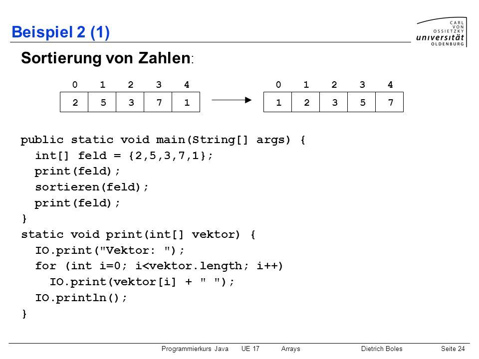 Programmierkurs JavaUE 17ArraysDietrich BolesSeite 24 Beispiel 2 (1) Sortierung von Zahlen : public static void main(String[] args) { int[] feld = {2,