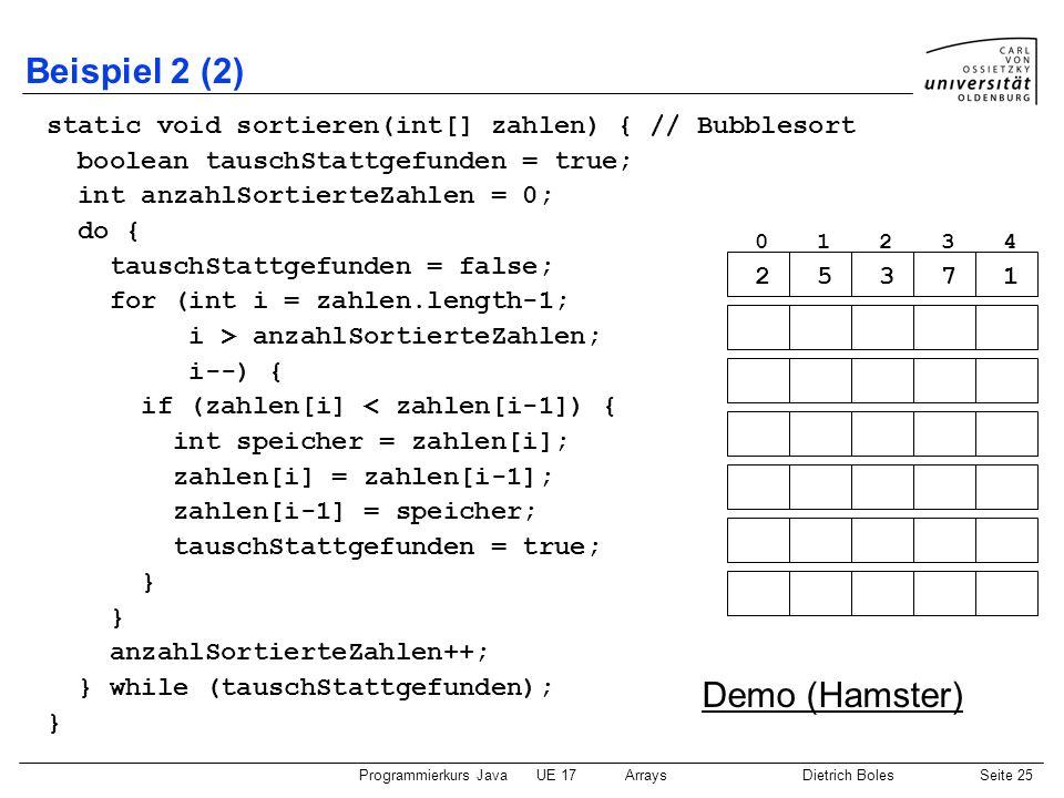 Programmierkurs JavaUE 17ArraysDietrich BolesSeite 25 Beispiel 2 (2) static void sortieren(int[] zahlen) { // Bubblesort boolean tauschStattgefunden =