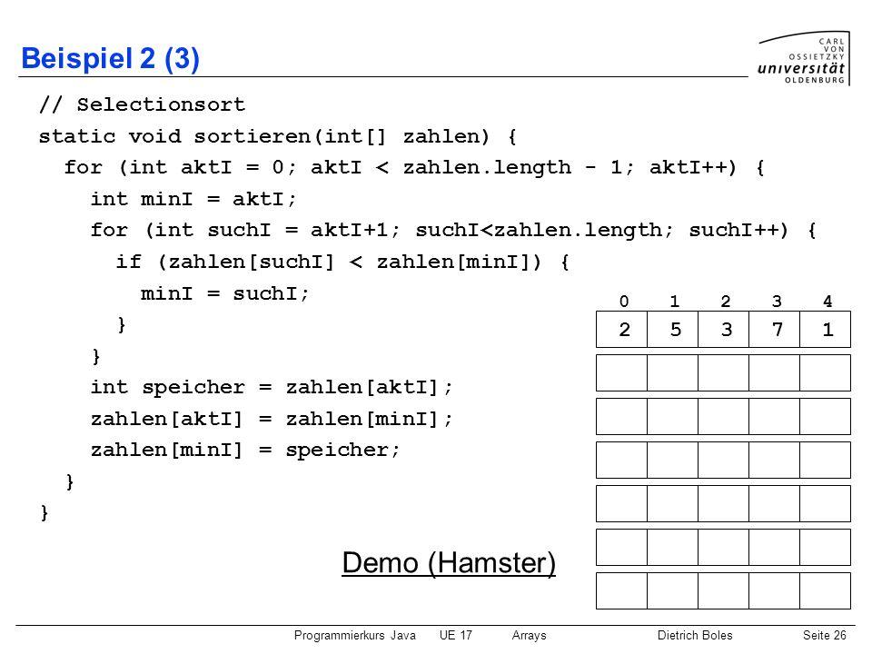 Programmierkurs JavaUE 17ArraysDietrich BolesSeite 26 Beispiel 2 (3) // Selectionsort static void sortieren(int[] zahlen) { for (int aktI = 0; aktI <