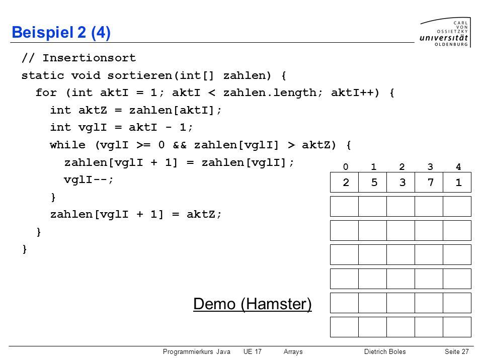 Programmierkurs JavaUE 17ArraysDietrich BolesSeite 27 Beispiel 2 (4) // Insertionsort static void sortieren(int[] zahlen) { for (int aktI = 1; aktI <