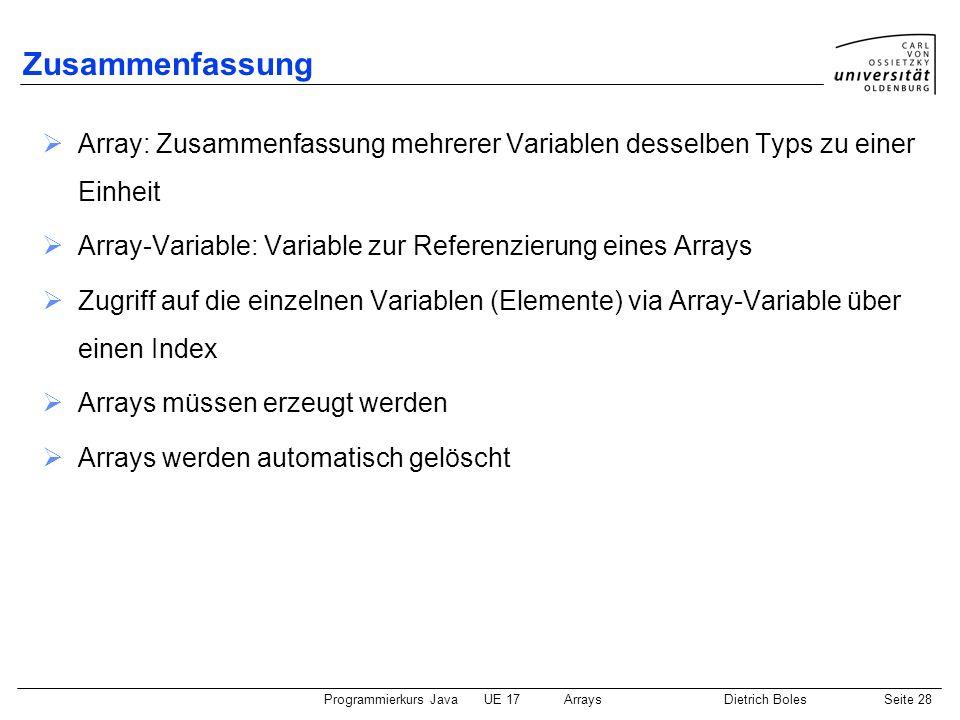Programmierkurs JavaUE 17ArraysDietrich BolesSeite 28 Zusammenfassung Array: Zusammenfassung mehrerer Variablen desselben Typs zu einer Einheit Array-