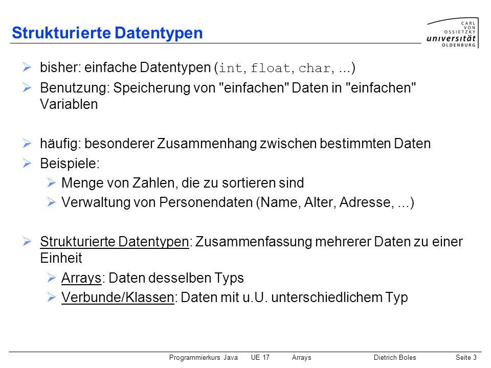 Programmierkurs JavaUE 17ArraysDietrich BolesSeite 3 Strukturierte Datentypen bisher: einfache Datentypen ( int, float, char,...) Benutzung: Speicheru