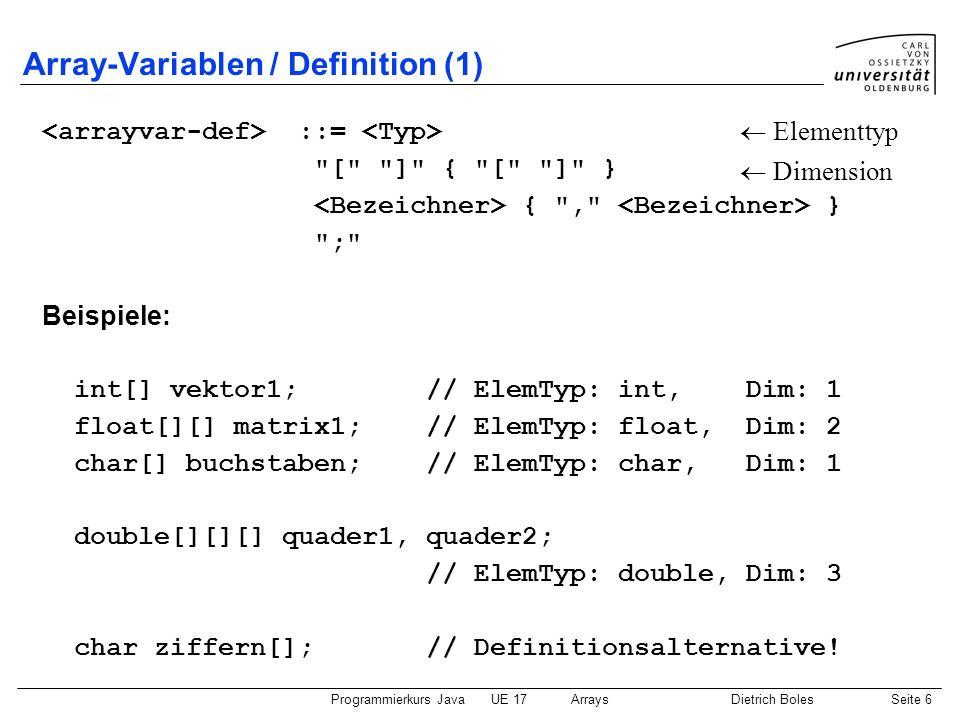 Programmierkurs JavaUE 17ArraysDietrich BolesSeite 17 Mehrdimensionale Arrays (1) Normalfall: Anzahl an Elementen pro Dimension ist identisch double[][] matrix = new double[2][3]; for (int z = 0; z < 2; z++) for (int s = 0; s < 3; s++) matrix[z][s] = z + s; 012 matrix 0.0 1.0 2.0 1.02.03.0 0 1
