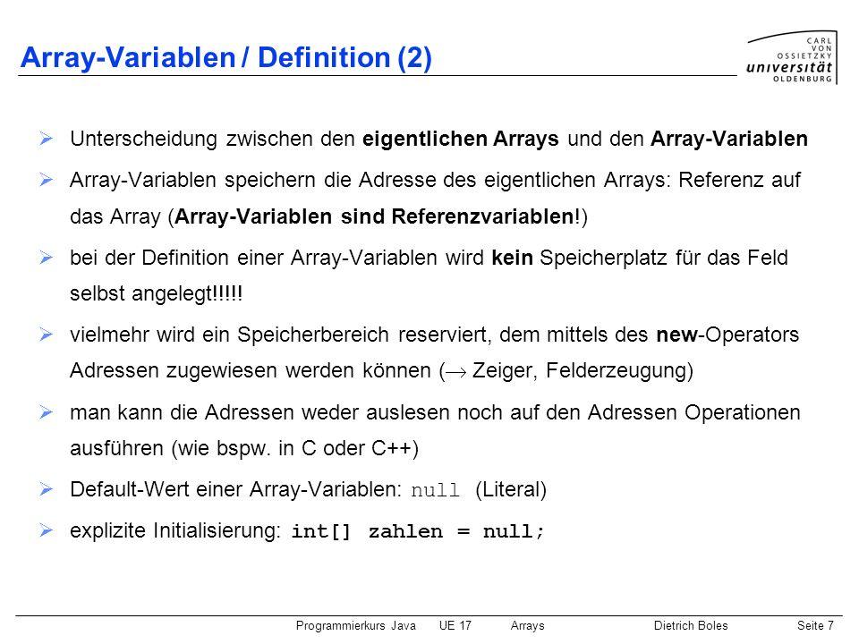 Programmierkurs JavaUE 17ArraysDietrich BolesSeite 8 Array-Erzeugung ::= new [ ] { [ ] } Nebenbedingung/Anmerkungen: Reserviert Speicherplatz auf dem Heap int-Ausdrücke bestimmen die Anzahl an Elementen der jeweiligen Dimension Array-Elemente werden implizit initialisiert mit dem Default-Wert des Elementtyps Beispiele: new int[8] // Reservierung von 8 Speicherplätzen für int-Variablen int i = 3; new float[i][2] // Reservierung von 3*2 Speicherplätzen für float-Variablen