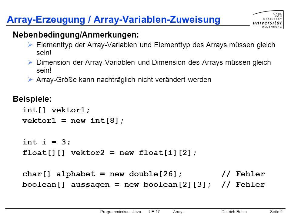 Programmierkurs JavaUE 17ArraysDietrich BolesSeite 20 Mehrdimensionale Arrays (4) Implizite Erzeugung und Initialisierung: char[][] zeichen = { {a, b, c}, {A, B}, {0, 1, 2, 3, 4} }; 01234 zeichen a b c A B 0 1 2 3 4 0 1 2