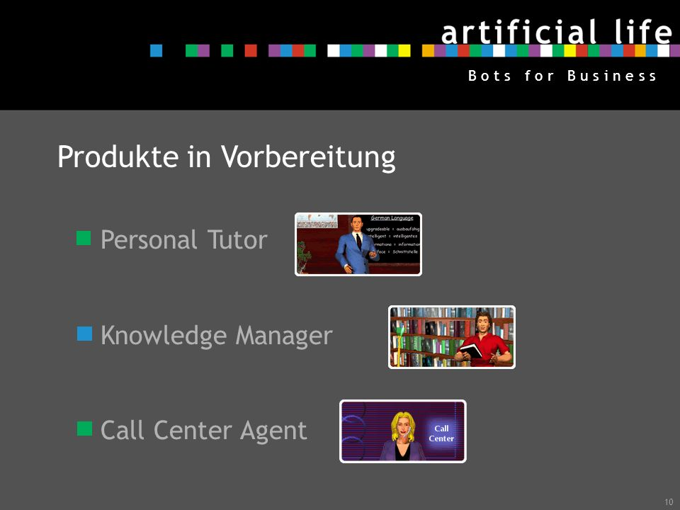 10 B o t s f o r B u s i n e s s Produkte in Vorbereitung Personal Tutor Knowledge Manager Call Center Agent