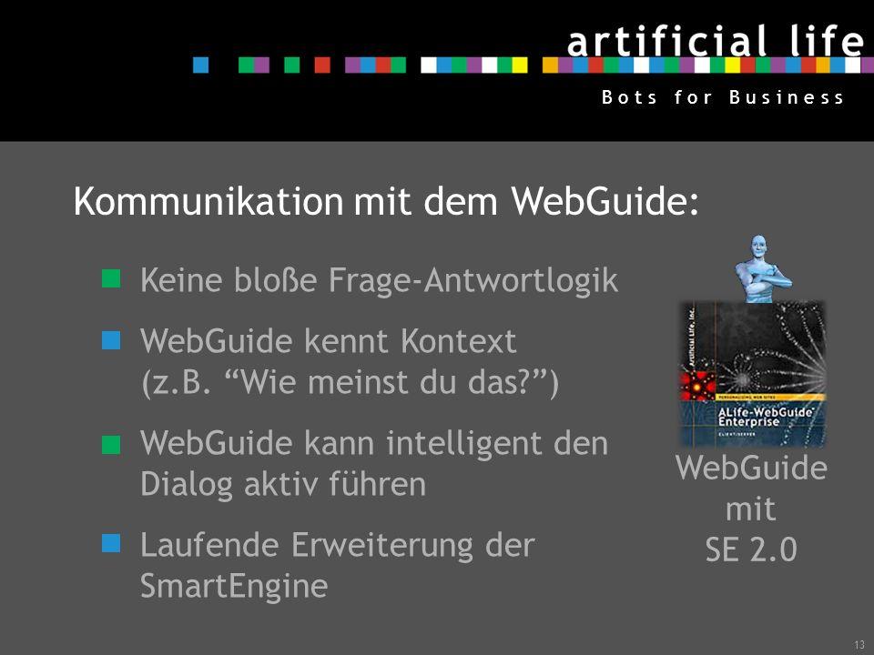 13 B o t s f o r B u s i n e s s WebGuide mit SE 2.0 Kommunikation mit dem WebGuide: Keine bloße Frage-Antwortlogik WebGuide kennt Kontext (z.B. Wie m