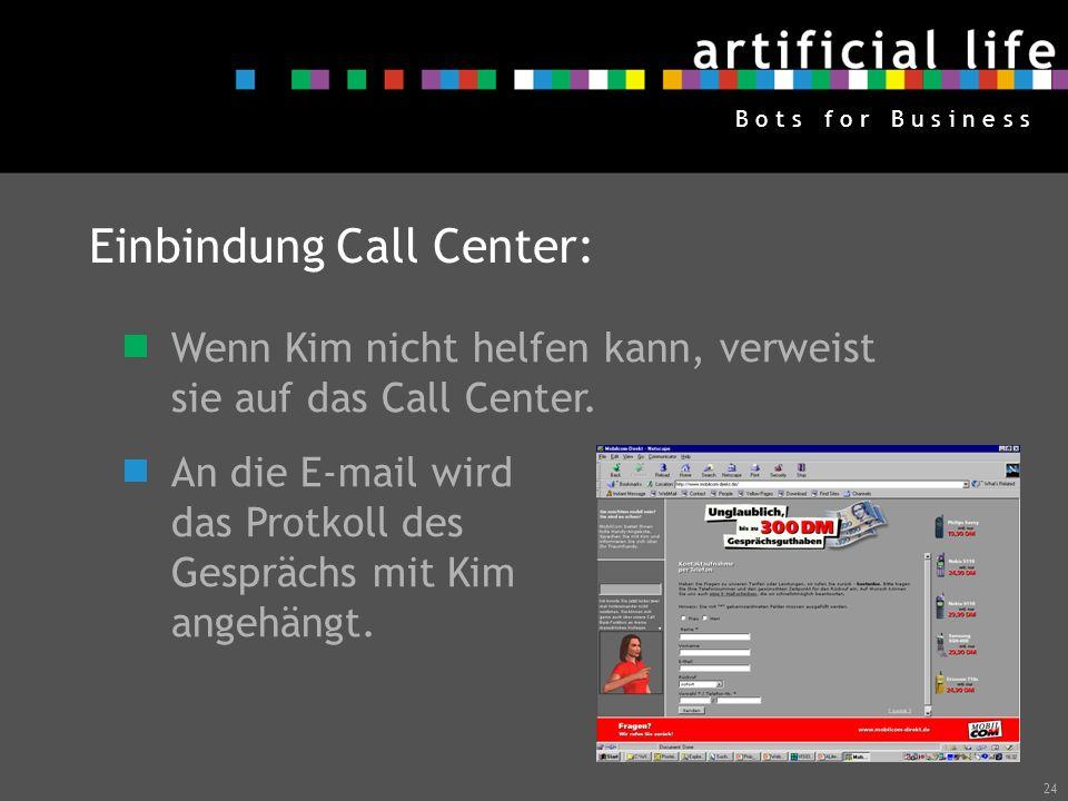 24 B o t s f o r B u s i n e s s Einbindung Call Center: Wenn Kim nicht helfen kann, verweist sie auf das Call Center. An die E-mail wird das Protkoll
